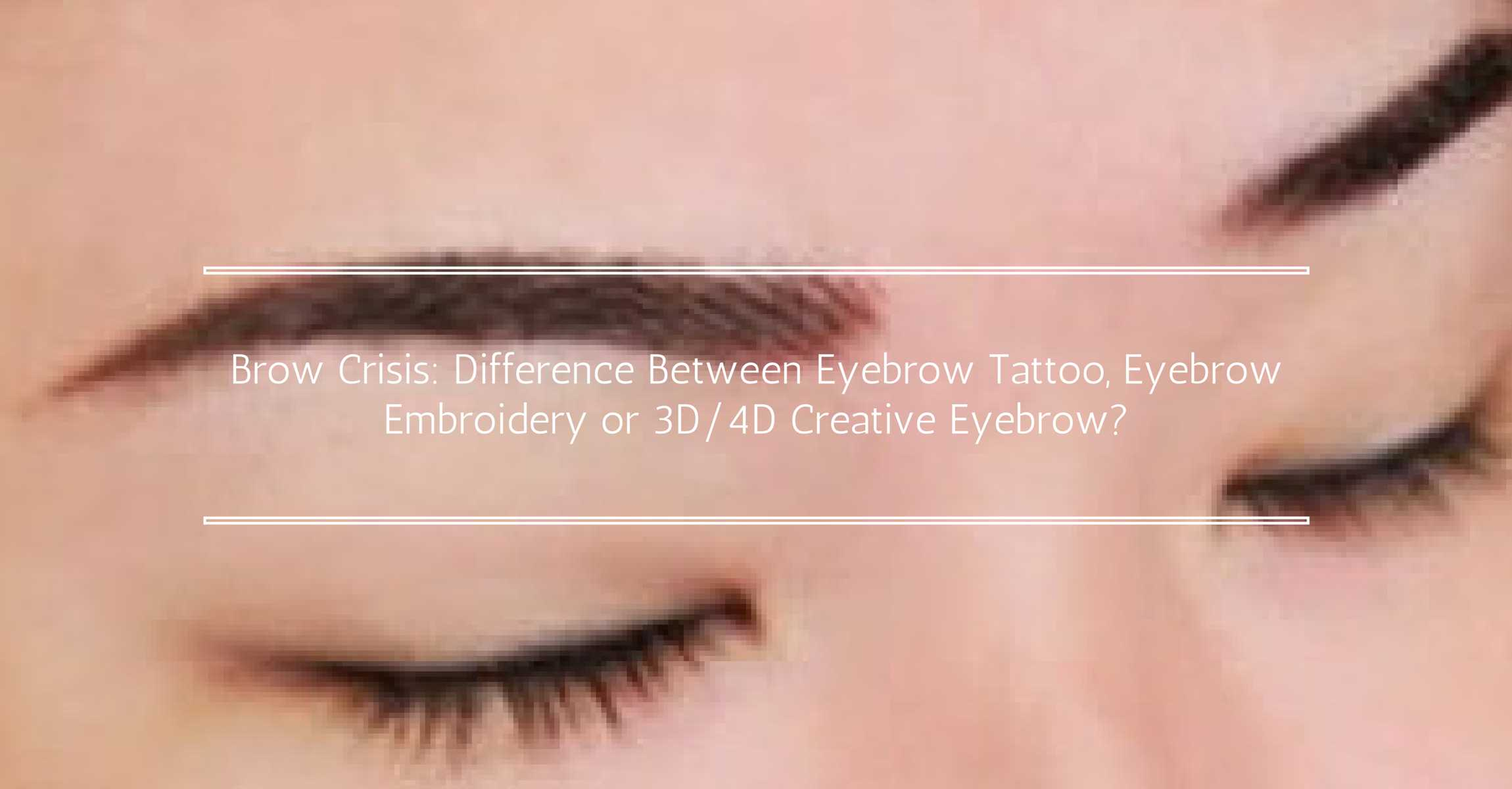 Eyebrow Tattoo, Eyebrow Embroidery or 3D/4D Creative Eyebrow in